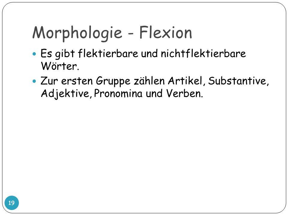 Morphologie - Flexion Es gibt flektierbare und nichtflektierbare Wörter.