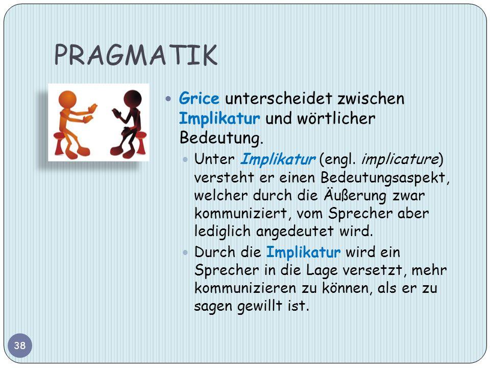 PRAGMATIK Grice unterscheidet zwischen Implikatur und wörtlicher Bedeutung.