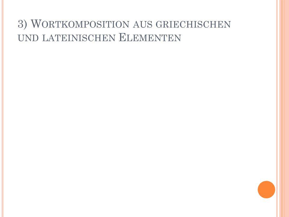 3) Wortkomposition aus griechischen und lateinischen Elementen