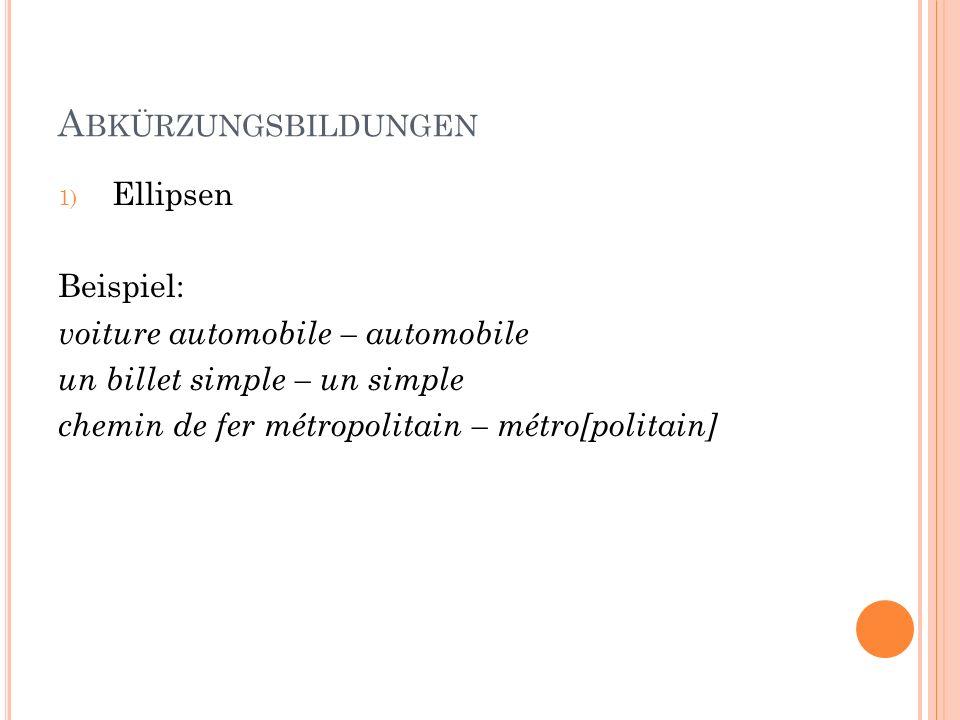 Abkürzungsbildungen Ellipsen Beispiel: voiture automobile – automobile
