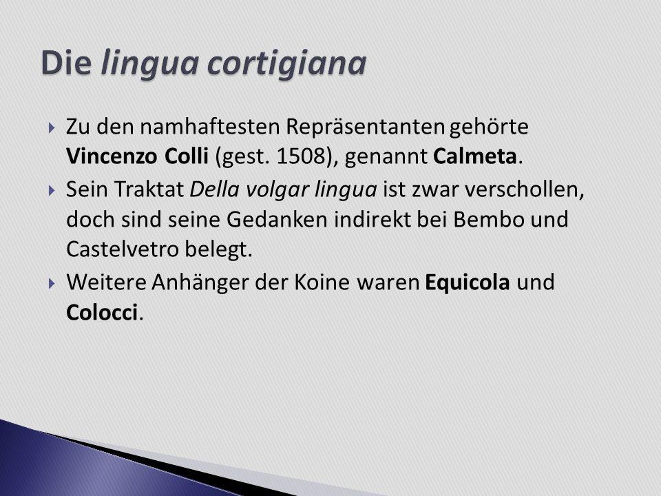 Die lingua cortigiana Zu den namhaftesten Repräsentanten gehörte Vincenzo Colli (gest. 1508), genannt Calmeta.