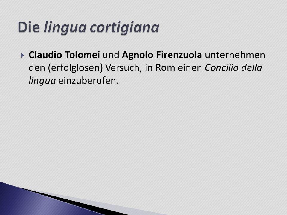 Die lingua cortigiana Claudio Tolomei und Agnolo Firenzuola unternehmen den (erfolglosen) Versuch, in Rom einen Concilio della lingua einzuberufen.