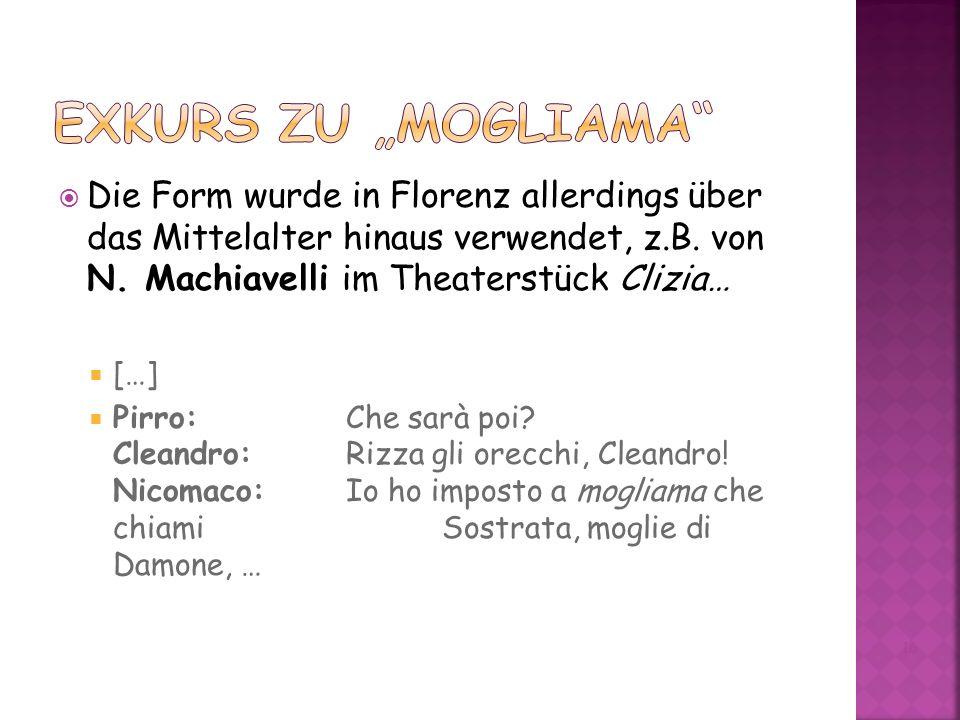"""Exkurs zu """"mogliama Die Form wurde in Florenz allerdings über das Mittelalter hinaus verwendet, z.B. von N. Machiavelli im Theaterstück Clizia…"""