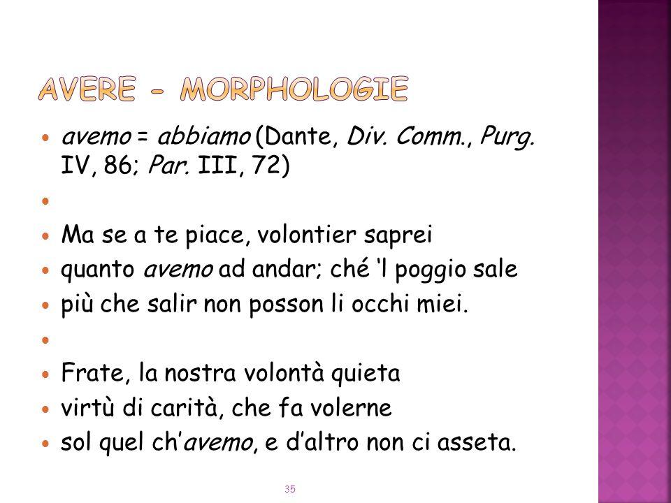 AVERE - Morphologie avemo = abbiamo (Dante, Div. Comm., Purg. IV, 86; Par. III, 72) Ma se a te piace, volontier saprei.