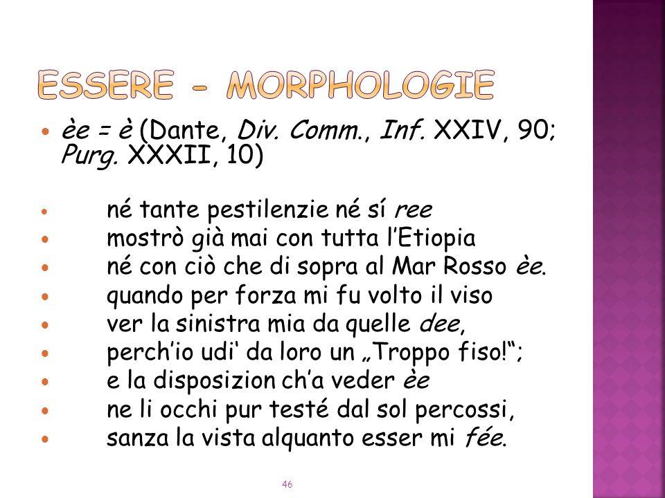 ESSERE - Morphologie èe = è (Dante, Div. Comm., Inf. XXIV, 90; Purg. XXXII, 10) né tante pestilenzie né sí ree.