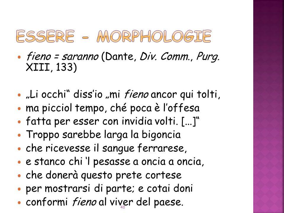 """ESSERE - Morphologie fieno = saranno (Dante, Div. Comm., Purg. XIII, 133) """"Li occhi diss'io """"mi fieno ancor qui tolti,"""