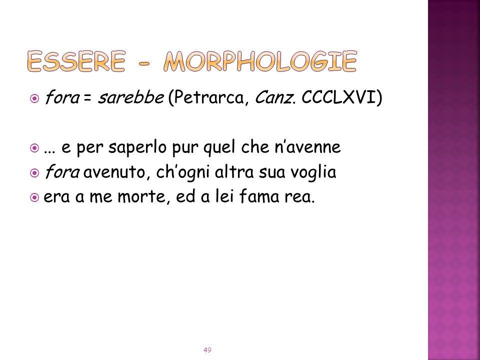 ESSERE - Morphologie fora = sarebbe (Petrarca, Canz. CCCLXVI)