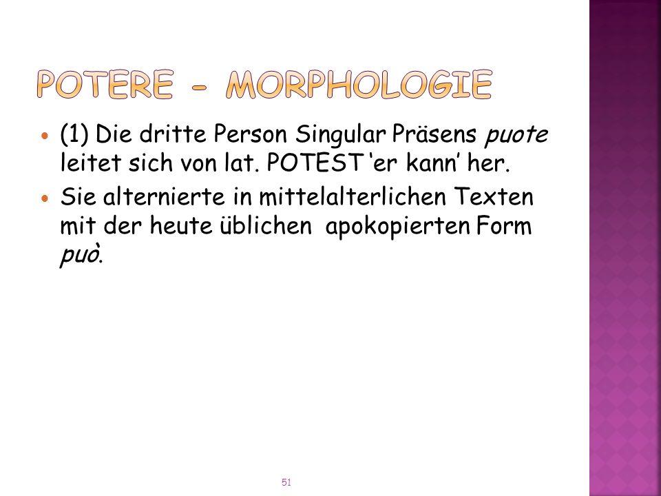 POTERE - Morphologie (1) Die dritte Person Singular Präsens puote leitet sich von lat. POTEST 'er kann' her.