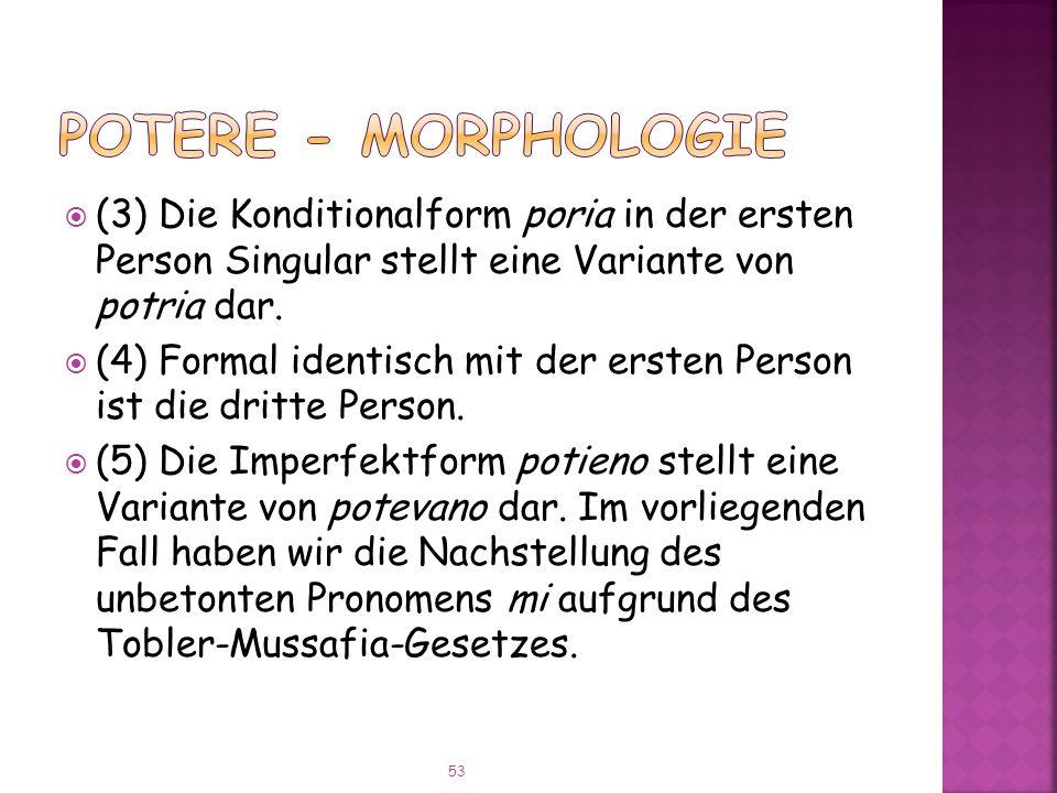 POTERE - Morphologie (3) Die Konditionalform poria in der ersten Person Singular stellt eine Variante von potria dar.