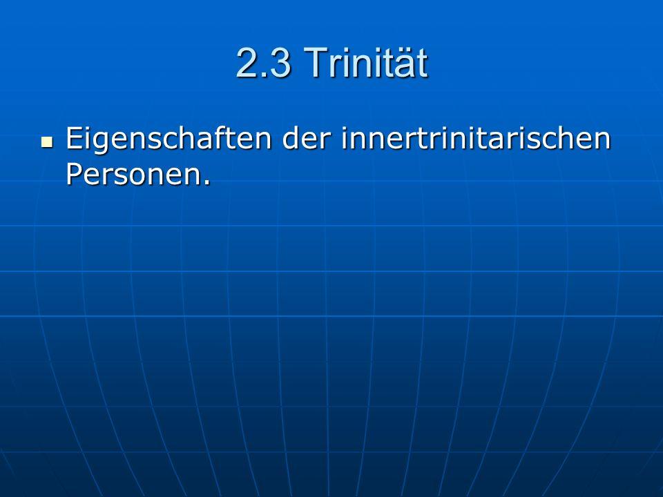 2.3 Trinität Eigenschaften der innertrinitarischen Personen.