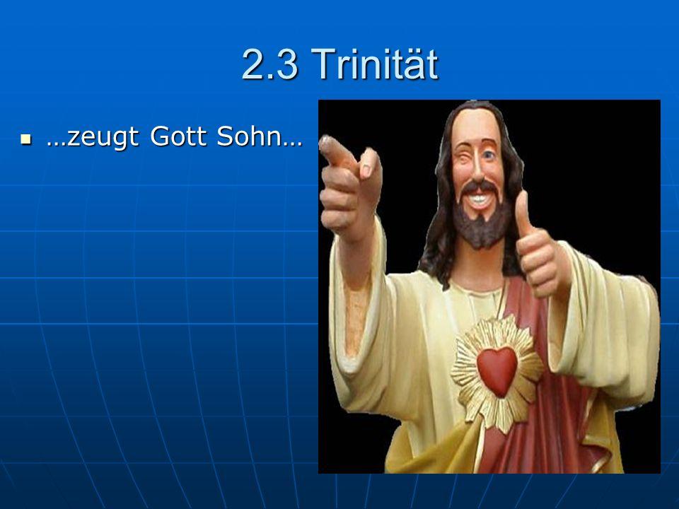 2.3 Trinität …zeugt Gott Sohn…