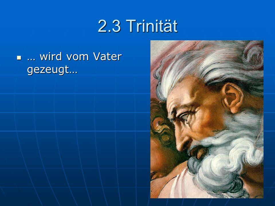 2.3 Trinität … wird vom Vater gezeugt…