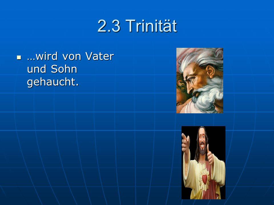 2.3 Trinität …wird von Vater und Sohn gehaucht.