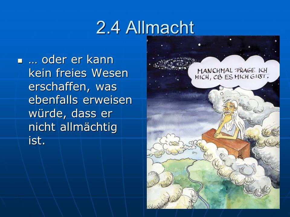 2.4 Allmacht … oder er kann kein freies Wesen erschaffen, was ebenfalls erweisen würde, dass er nicht allmächtig ist.
