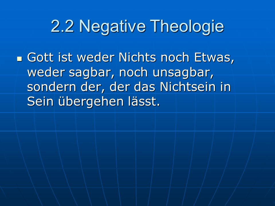 2.2 Negative Theologie Gott ist weder Nichts noch Etwas, weder sagbar, noch unsagbar, sondern der, der das Nichtsein in Sein übergehen lässt.