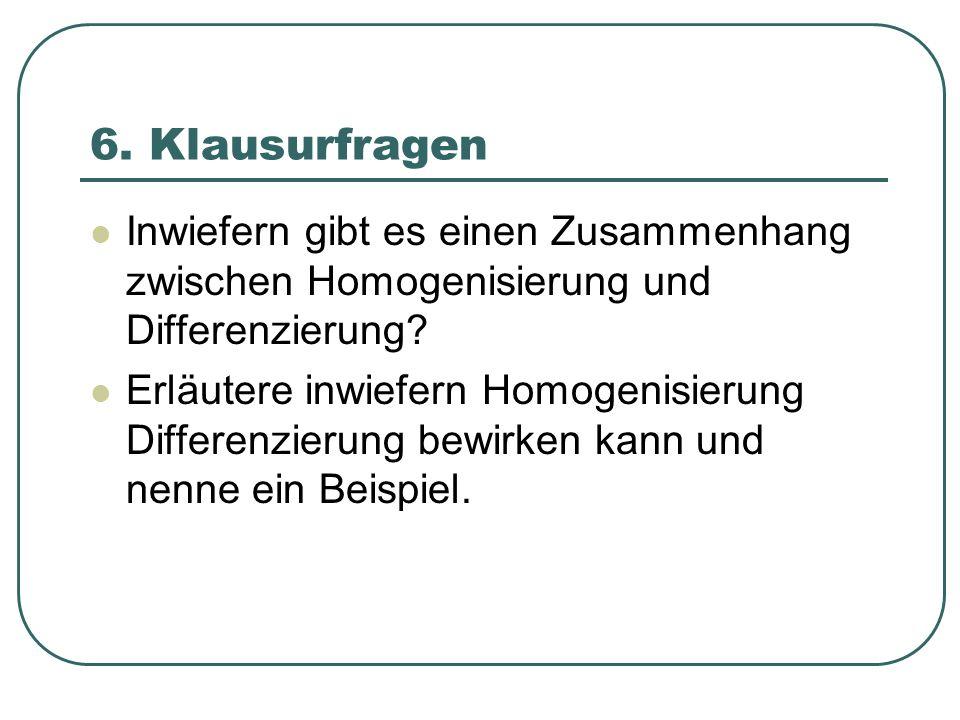 6. Klausurfragen Inwiefern gibt es einen Zusammenhang zwischen Homogenisierung und Differenzierung