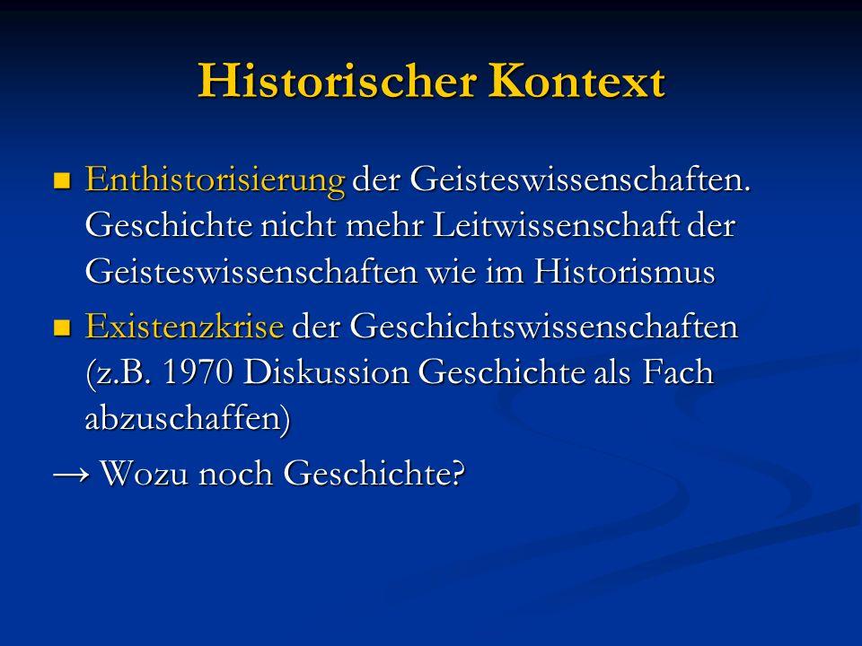 Historischer Kontext Enthistorisierung der Geisteswissenschaften. Geschichte nicht mehr Leitwissenschaft der Geisteswissenschaften wie im Historismus.
