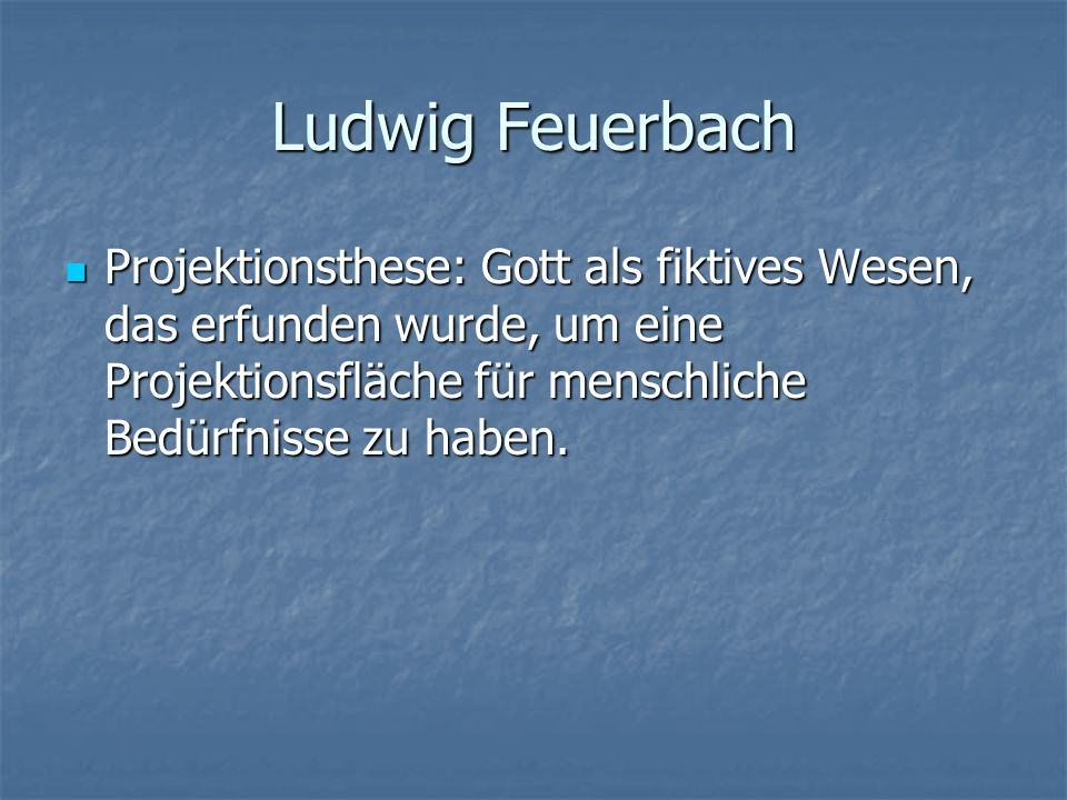 Ludwig FeuerbachProjektionsthese: Gott als fiktives Wesen, das erfunden wurde, um eine Projektionsfläche für menschliche Bedürfnisse zu haben.