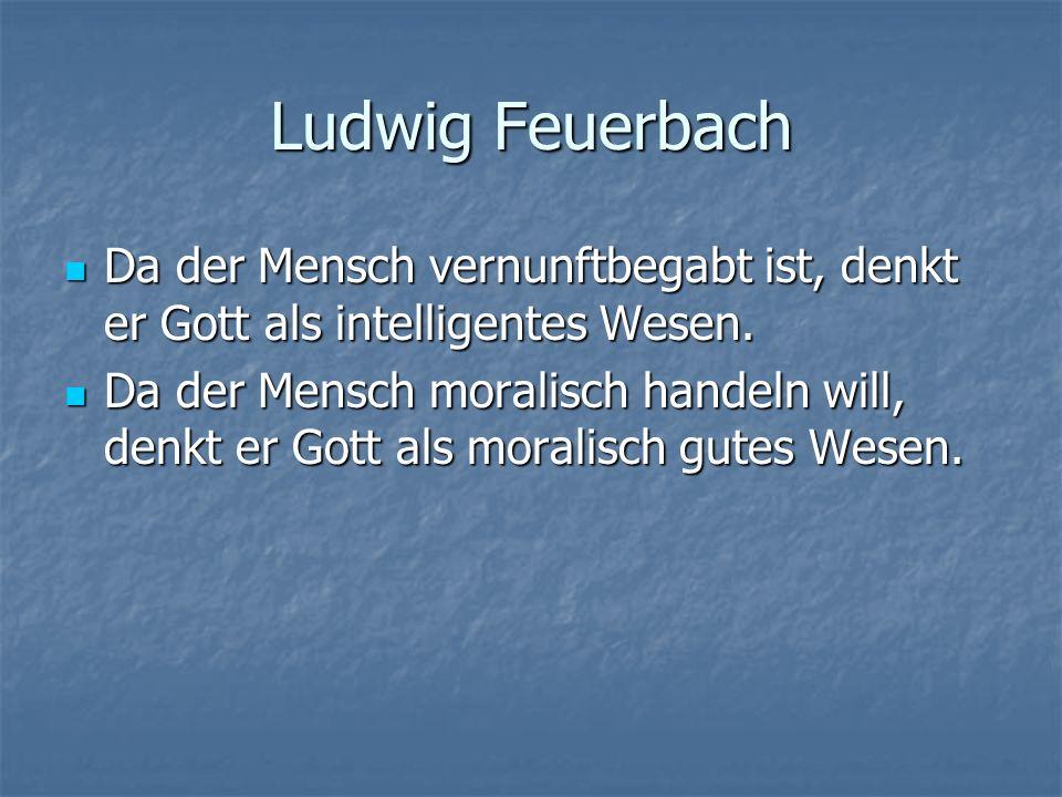 Ludwig FeuerbachDa der Mensch vernunftbegabt ist, denkt er Gott als intelligentes Wesen.