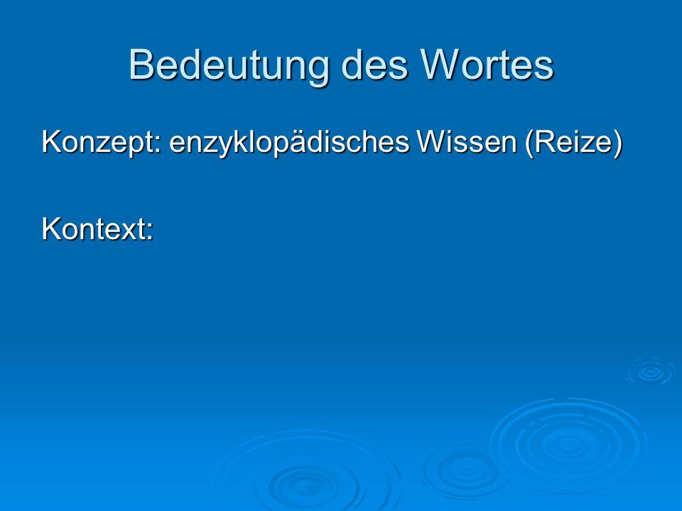 Bedeutung des Wortes Konzept: enzyklopädisches Wissen (Reize) Kontext: