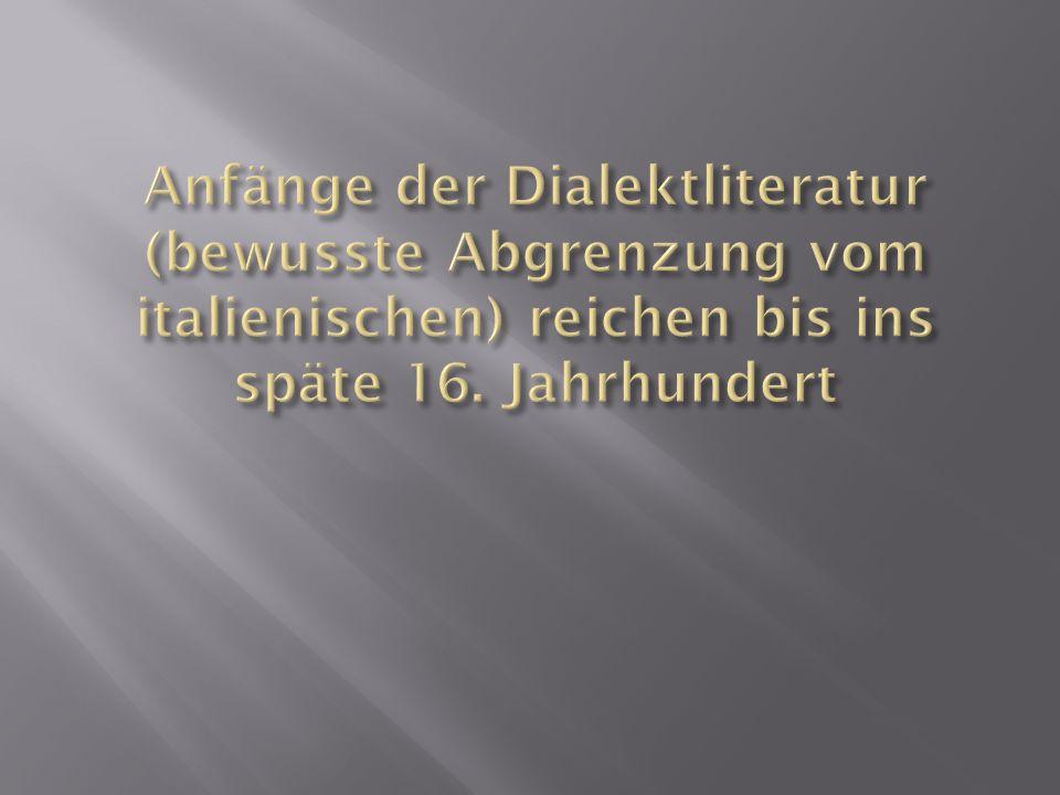 Anfänge der Dialektliteratur (bewusste Abgrenzung vom italienischen) reichen bis ins späte 16.