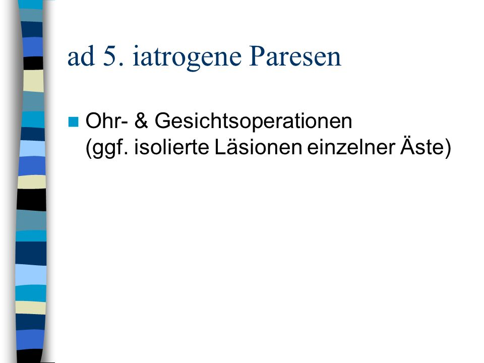ad 5. iatrogene Paresen Ohr- & Gesichtsoperationen (ggf. isolierte Läsionen einzelner Äste)