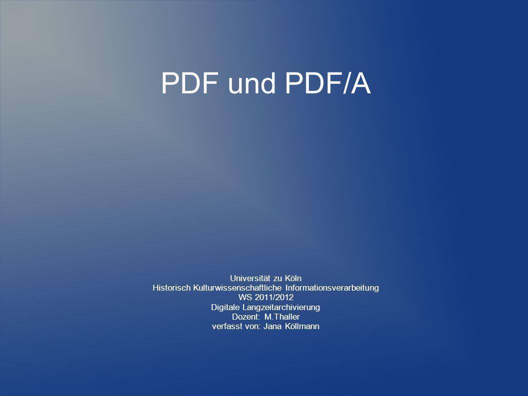 PDF und PDF/A Universität zu Köln Historisch Kulturwissenschaftliche Informationsverarbeitung WS 2011/2012 Digitale Langzeitarchivierung Dozent: M.Thaller verfasst von: Jana Köllmann