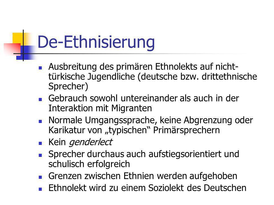 De-Ethnisierung Ausbreitung des primären Ethnolekts auf nicht-türkische Jugendliche (deutsche bzw. drittethnische Sprecher)