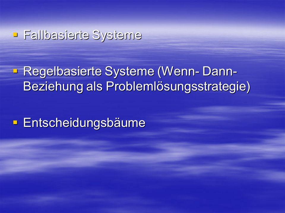 Fallbasierte Systeme Regelbasierte Systeme (Wenn- Dann- Beziehung als Problemlösungsstrategie) Entscheidungsbäume.