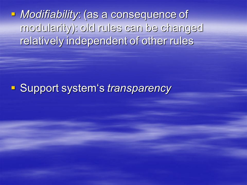 Modifiability: (as a consequence of modularity): old rules can be changed relatively independent of other rules