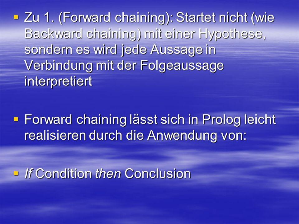 Zu 1. (Forward chaining): Startet nicht (wie Backward chaining) mit einer Hypothese, sondern es wird jede Aussage in Verbindung mit der Folgeaussage interpretiert