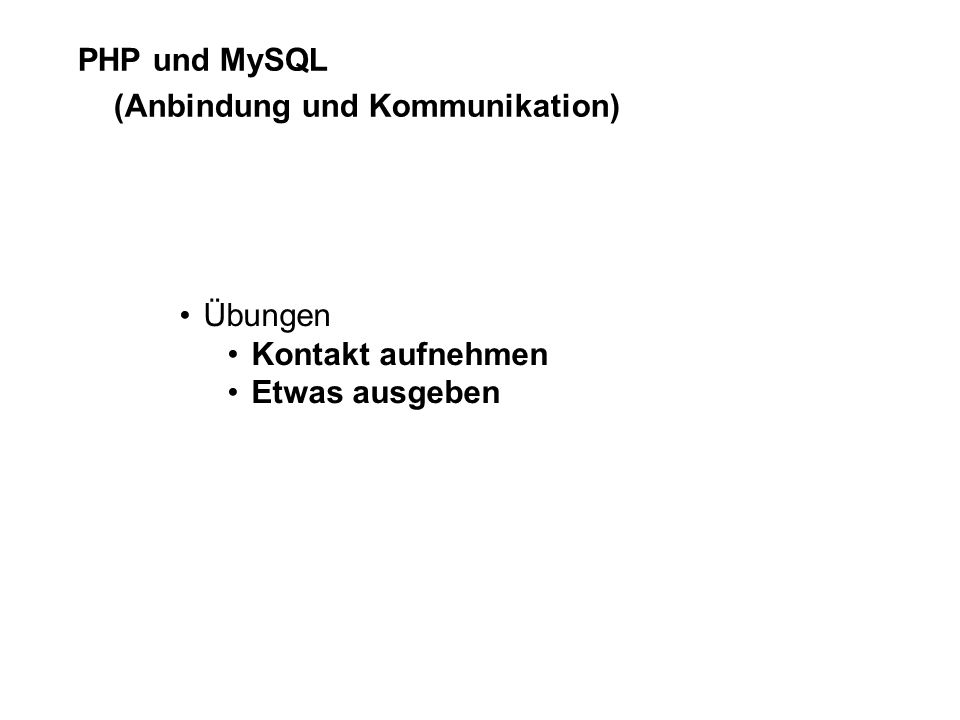 PHP und MySQL (Anbindung und Kommunikation) Übungen Kontakt aufnehmen Etwas ausgeben