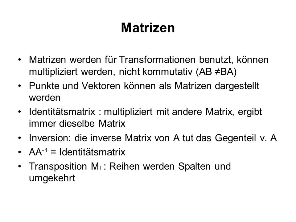 Matrizen Matrizen werden für Transformationen benutzt, können multipliziert werden, nicht kommutativ (AB ≠BA)