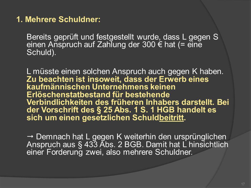 1. Mehrere Schuldner: Bereits geprüft und festgestellt wurde, dass L gegen S einen Anspruch auf Zahlung der 300 € hat (= eine Schuld).