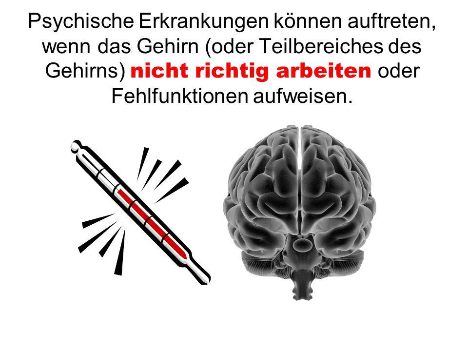 Psychische Erkrankungen können auftreten, wenn das Gehirn (oder Teilbereiches des Gehirns) nicht richtig arbeiten oder Fehlfunktionen aufweisen.