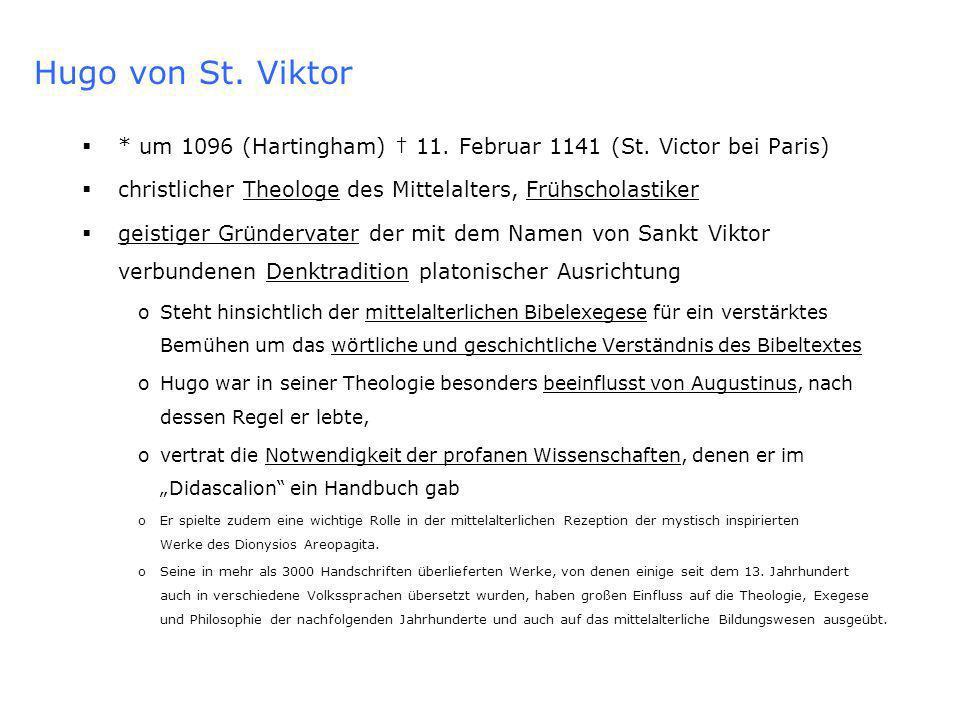 Hugo von St. Viktor * um 1096 (Hartingham) † 11. Februar 1141 (St. Victor bei Paris) christlicher Theologe des Mittelalters, Frühscholastiker.