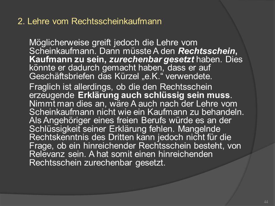 2.Lehre vom Rechtsscheinkaufmann Möglicherweise greift jedoch die Lehre vom Scheinkaufmann.