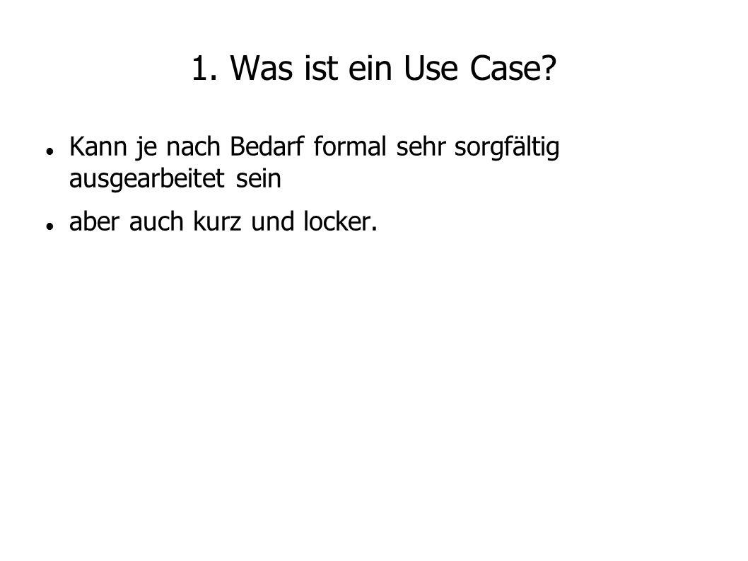 1. Was ist ein Use Case. Kann je nach Bedarf formal sehr sorgfältig ausgearbeitet sein.