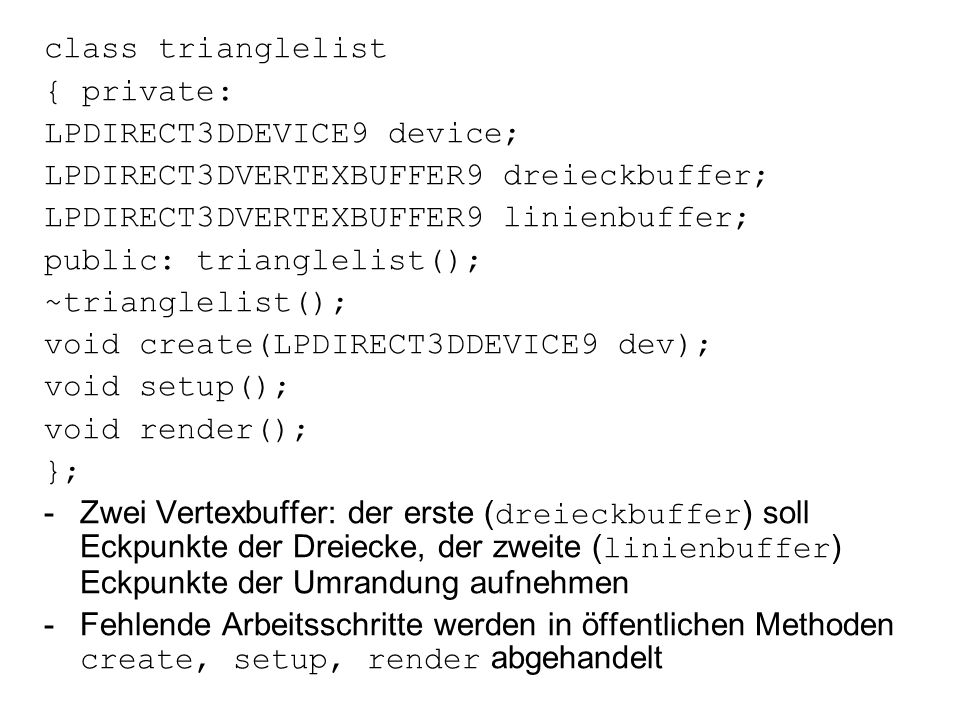 class trianglelist { private: LPDIRECT3DDEVICE9 device; LPDIRECT3DVERTEXBUFFER9 dreieckbuffer; LPDIRECT3DVERTEXBUFFER9 linienbuffer;