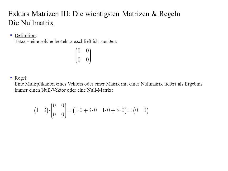 Exkurs Matrizen III: Die wichtigsten Matrizen & Regeln Die Nullmatrix