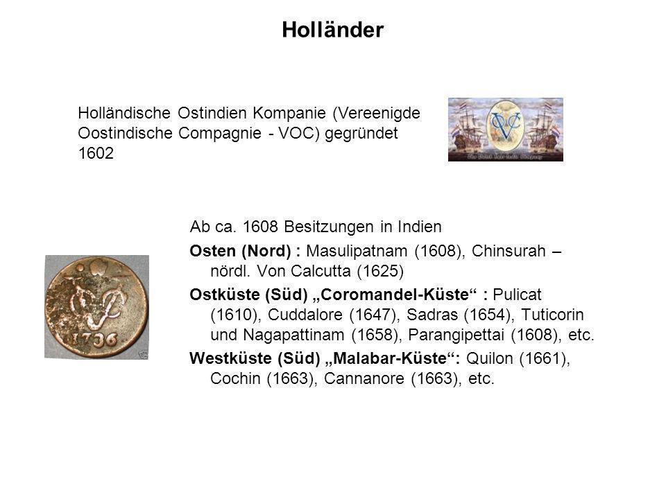 HolländerHolländische Ostindien Kompanie (Vereenigde Oostindische Compagnie - VOC) gegründet 1602. Ab ca. 1608 Besitzungen in Indien.