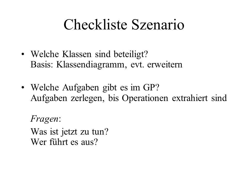 Checkliste Szenario Welche Klassen sind beteiligt Basis: Klassendiagramm, evt. erweitern.
