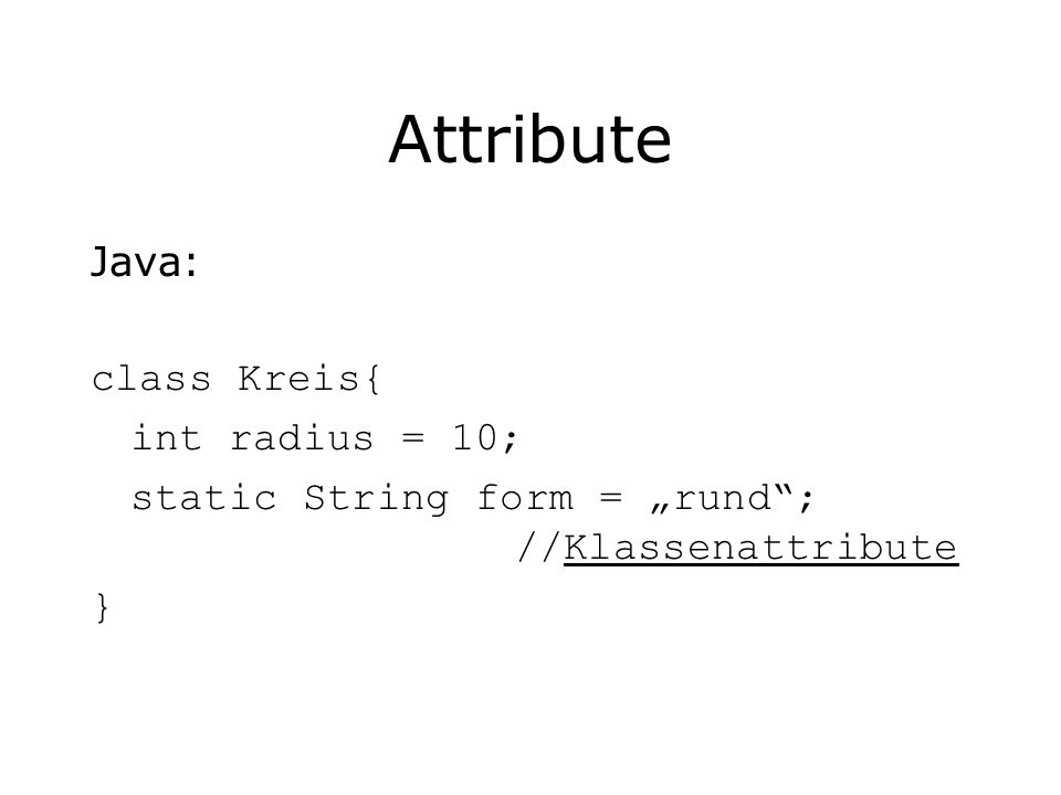 Attribute Java: class Kreis{ int radius = 10;