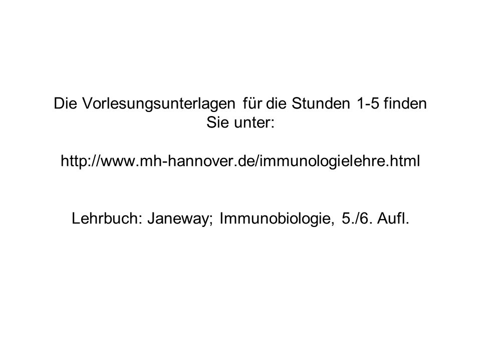 Die Vorlesungsunterlagen für die Stunden 1-5 finden Sie unter: http://www.mh-hannover.de/immunologielehre.html Lehrbuch: Janeway; Immunobiologie, 5./6.