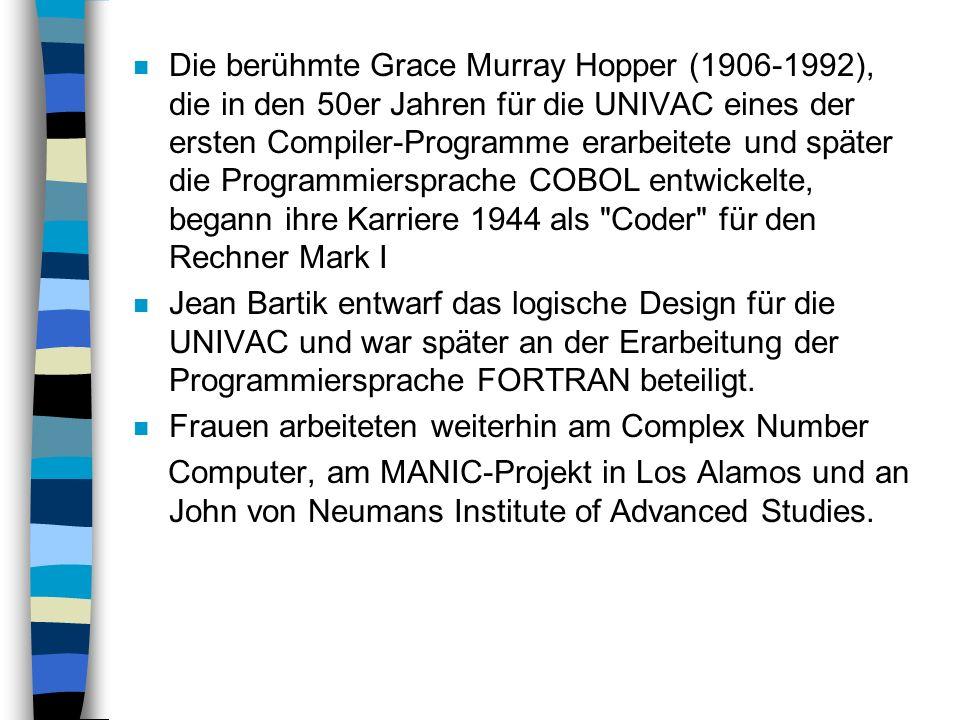 Die berühmte Grace Murray Hopper (1906-1992), die in den 50er Jahren für die UNIVAC eines der ersten Compiler-Programme erarbeitete und später die Programmiersprache COBOL entwickelte, begann ihre Karriere 1944 als Coder für den Rechner Mark I
