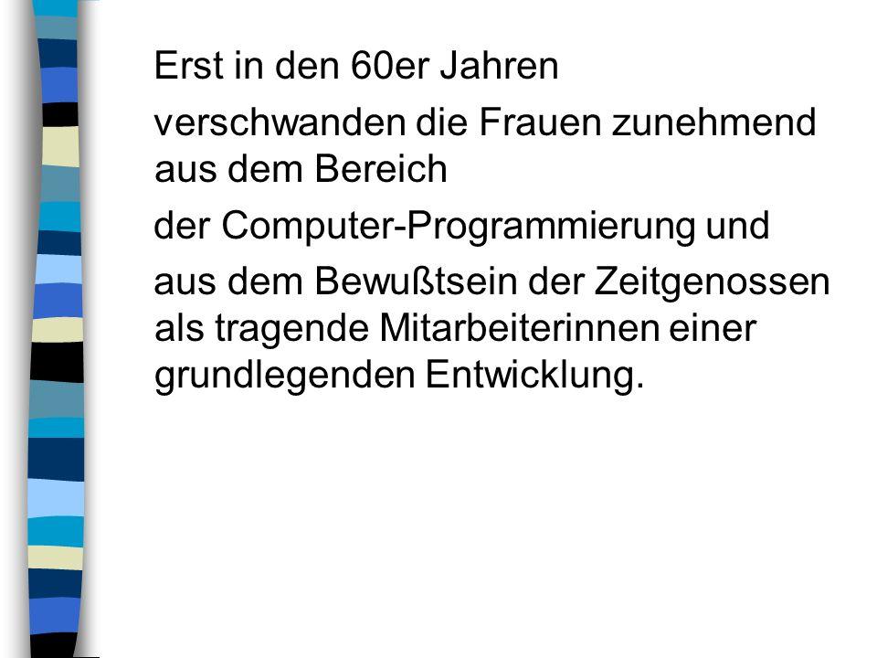 Erst in den 60er Jahren verschwanden die Frauen zunehmend aus dem Bereich. der Computer-Programmierung und.