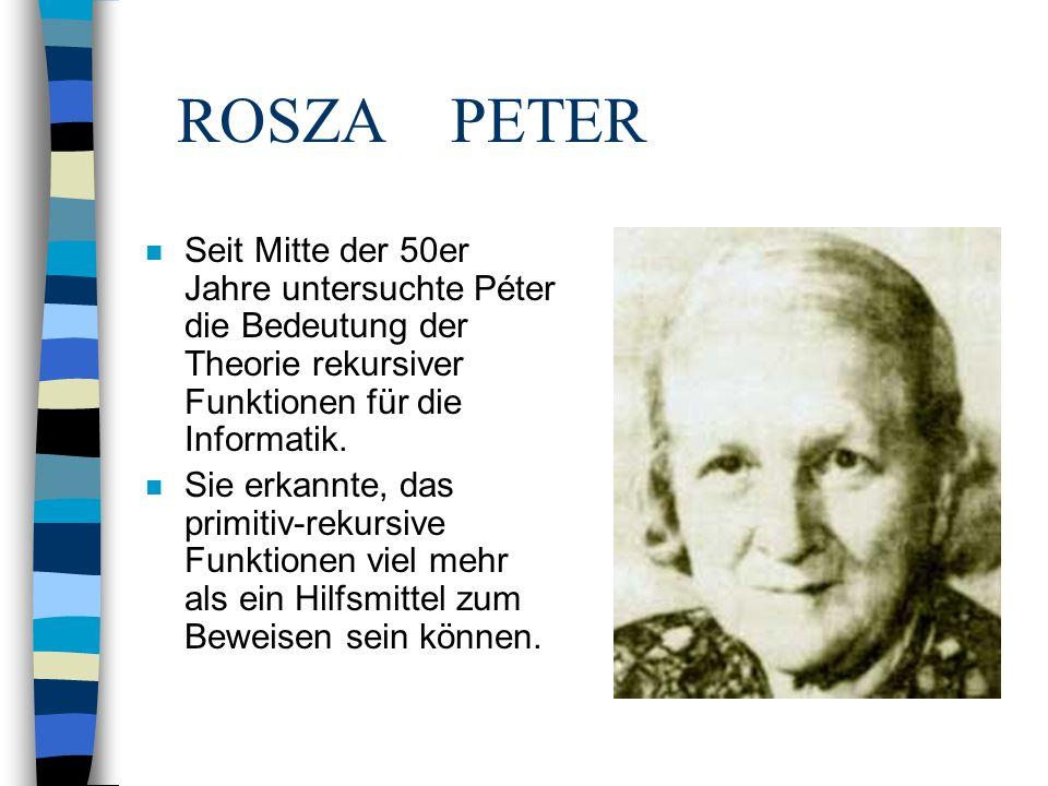 ROSZA PETER Seit Mitte der 50er Jahre untersuchte Péter die Bedeutung der Theorie rekursiver Funktionen für die Informatik.