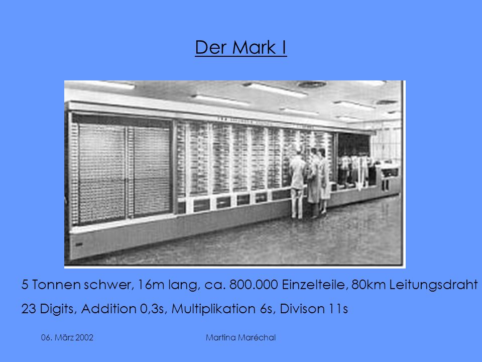 Der Mark I 5 Tonnen schwer, 16m lang, ca. 800.000 Einzelteile, 80km Leitungsdraht. 23 Digits, Addition 0,3s, Multiplikation 6s, Divison 11s.