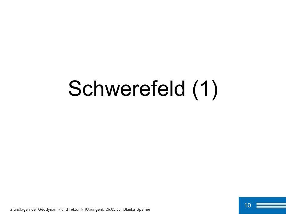 Schwerefeld (1) 10 Grundlagen der Geodynamik und Tektonik (Übungen), 26.05.08, Blanka Sperner