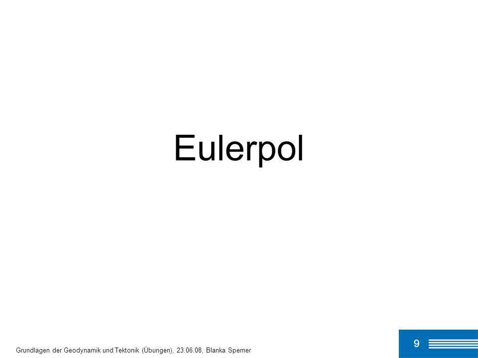 Eulerpol 9 Grundlagen der Geodynamik und Tektonik (Übungen), 23.06.08, Blanka Sperner